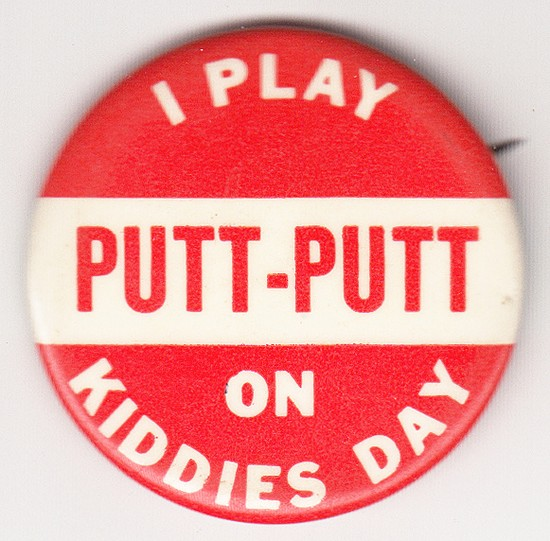 "Button that reads, ""I Play Putt-Putt on Kiddies Day"""