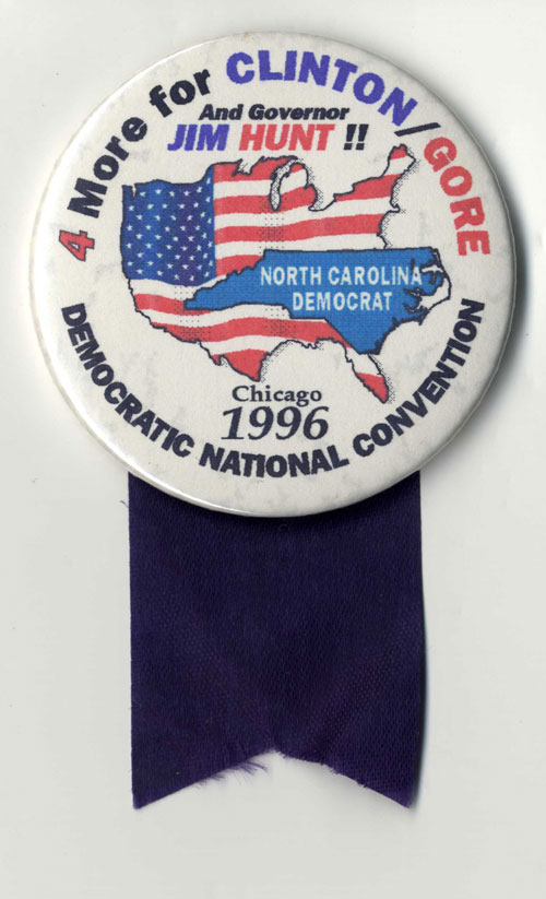 "Pinback that reads ""4 more for Clinton/Gore and Governor Jim Hunt, Chicago 1996 Democratic National Convention"" and includes a map of North Carolina superimposed over a map of the U.S."