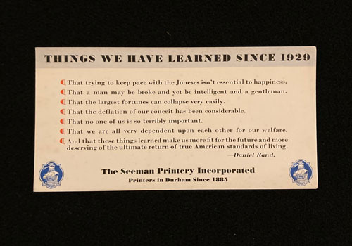 "Message on Seeman Printery blotter. It reads ""Things we have learned since 1929."" And then lists seven things. They are ""That trying to keep pace with the Joneses isn't essential to happiness."" ""That a man may be broke and yet be intelligent and a gentleman. That the largest fortunes can collapse very easily."" ""That the deflation of our conceit has been considerable."" ""That no one of us is so terribly important."" ""That we are all very dependent upon each other for our welfare"" ""And that these things learned make us more fit for the future and more deserving of the ultimate return of true American standards of living."" The list is ascribed to Daniel Rand."