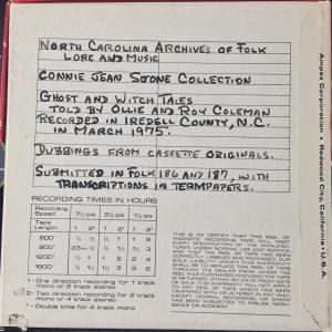 "Packaging for tape media, reads: ""North Carolina Archives of Folk Lore and Music - Connie Jean Stone Collection - Ghost and Witch Tales - Told by Ollie and Roy Coleman - Recorded in Iredell County, N.C. in March 1975. Dubbings from cassette originals. Submitted in Folk 186 and 187, with transcriptions in termpapers."
