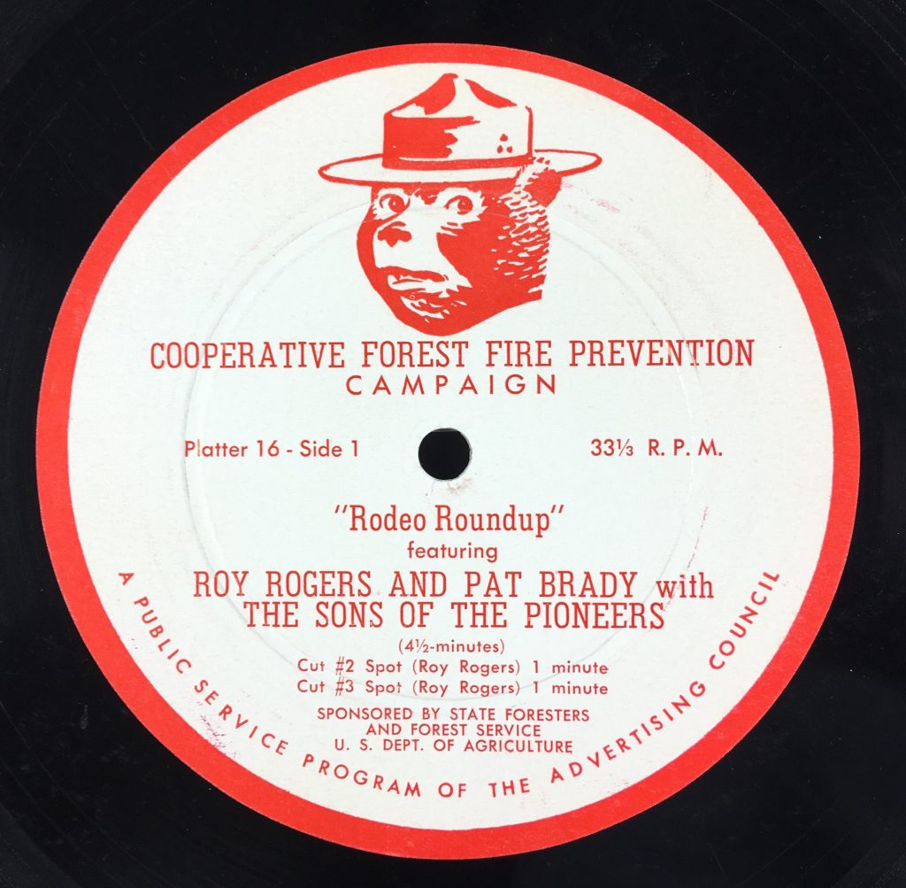 "Record Label, text with picture of Smokey the Bear. Reads ""Cooperative Forest Fire Campaign, Platter 16, Side 1, 33 1/3 R.P.M. 'Rodeo Roundup' featuring Roy Rogers and Pat Brade with The Sons of the Pioneers (4 1/2 minutes), Cut #2 spot (Roy Rogers) 1 minute, Cut #3 spot (Roy Rogers) 1 minute. Sponsored by State Foresters and Forest Service, U.S. Dept. Of Agriculture. A Public Service Program of the Advertising Council."""